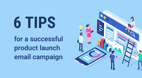 6 tips for a successful product launch email campaign