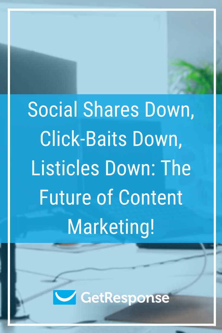 Social Shares Down, Click-Baits Down, Listicles Down: The Future of Content Marketing!