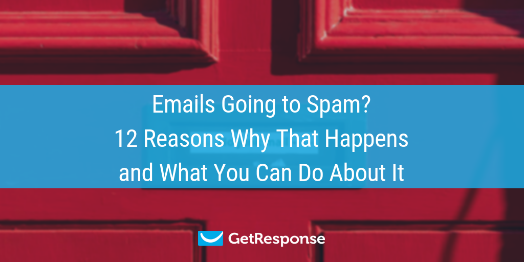 Emails Going to Spam? 12 Reasons Why That Happens and What
