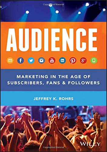 Audience: Marketing in the Age of Subscribers, Fans and Followers by Jeffrey K. Rohrs