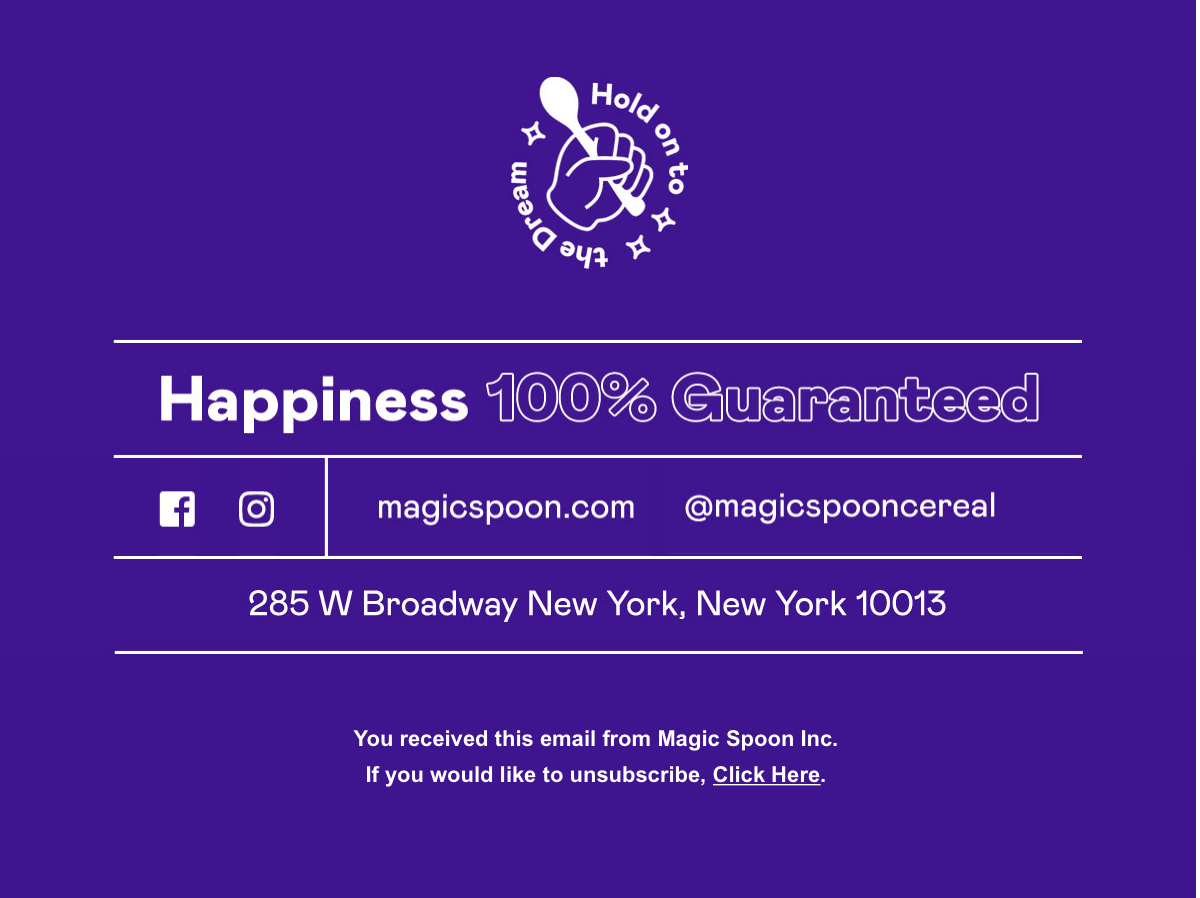 Email footer that promises 100% happiness guarantee from Magic Spoon.